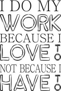 I do my work because i love to not because i have to